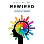 Rewired A Bold New Approach to Addiction and Recovery, Erica Spiegelman
