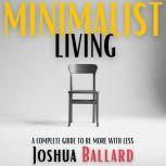 MINIMALIST LIVING A Complete Guide to Be More With Less, Joshua Ballard