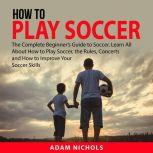 How to Play Soccer The Complete Beginner's Guide to Soccer, Learn All About How to Play Soccer, the Rules, Concerts and How to Improve Your Soccer Skills, Adam Nichols