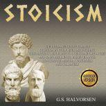 STOICISM The ultimate guide to apply stoicism in your life, discovering this ancient discipline to overcome obstacles and gain resilience, perseverance, confidence, mental toughness and calmness., G.S. HALVORSEN