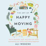 The Art of Happy Moving How to Declutter, Pack, and Start Over While Maintaining Your Sanity and Finding Happiness, Ali Wenzke