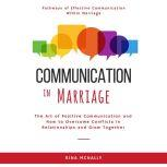 Communication in Marriage The Art of Positive Communication and How to Overcome Conflicts in Relationships and Grow Together, Rina Mcnally
