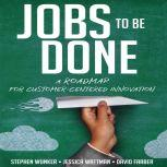 Jobs To Be Done A Roadmap for Customer-Centered Innovation, David Farber