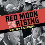 Red Moon Rising Sputnik and the Hidden Rivals That Ignited the Space Age, Matthew Brzezinski