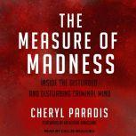 The Measure of Madness Inside the Disturbed and Disturbing Criminal Mind, Cheryl Paradis