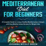 Mediterranean Diet for Beginners: A Complete Guide to Living a Healthy Mediterranean Lifestyle with Easy Mediterranean Recipes for Weight Loss, Johanna Nicole Green