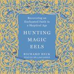 Hunting Magic Eels Recovering an Enchanted Faith in a Skeptical Age, Richard Beck