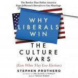 Why Liberals Win the Culture Wars (Even When They Lose Elections) The Battles That Define America from Jefferson's Heresies to Gay Marriage, Stephen Prothero