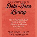The Spender's Guide to Debt-Free Living How a Spending Fast Helped Me Get from Broke to Badass in Record Time, Anna Newell Jones