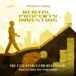 RENTAL PROPERTY INVESTING - The Essentials for Beginners How to Take the First Steps, Mathew Li Zahng