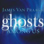 Ghosts Among Us Uncovering the Truth About the Other Side, James Van Praagh