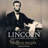 Lincoln and the Power of the Press The War for Public Opinion, Harold Holzer