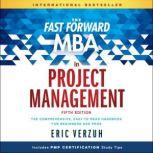 The Fast Forward MBA in Project Management The Comprehensive, Easy to Read Handbook for Beginners and Pros, Eric Verzuh