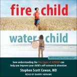 Fire Child, Water Child How Understanding the Five Types of ADHD Can Help You Improve Your Child's Self-Esteem and Attention, MD Cowan