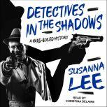Detectives in the Shadows A Hard-Boiled History, Susanna Lee