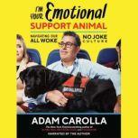 I'm Your Emotional Support Animal Navigating Our All Woke, No Joke Culture, Adam Carolla