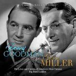 Benny Goodman and Glenn Miller: The Lives and Careers of America's Most Famous Big Band Leaders, Charles River Editors