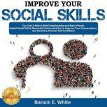 IMPROVE YOUR SOCIAL SKILLS You Can! A Path to Build Relationships and Make Friends. Exploit Small Talk & Nonverbal Communication to Improve Your Conversations, and Therefore, Increase Self-Confidence. NEW VERSION, BARACK E. WHITE