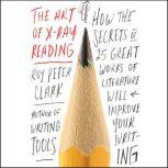 The Art of X-Ray Reading How the Secrets of 25 Great Works of Literature Will Improve Your Writing, Roy Peter Clark