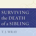 Surviving the Death of a Sibling Living Through Grief When an Adult Brother or Sister Dies, T.J. Wray