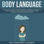 Body Language: The Ultimate 0 Guide on Facial Expressions to understand the Secrets and Proven Techniques on how to analyze People effectively on Sight in 5 Minutes (Training for Business and Sales), Self Discovery Academy