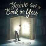 You've Got a Book in You A Stress-Free Guide to Writing the Book of Your Dreams, Elizabeth Sims