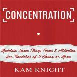 Concentration: Maintain Laser Sharp Focus and Attention for Stretches of 5 Hours or More, Kam Knight