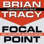 Focal Point A Proven System to Simplify Your Life, Double Your Productivity, and Achieve All Your Goals, Brian Tracy