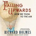 Falling Upwards How We Took to the Air, Richard Holmes