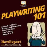 Playwriting 101 A Quick Guide on Writing and Producing Your First Play Step by Step from A to Z, HowExpert