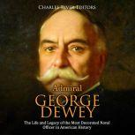 Admiral George Dewey: The Life and Legacy of the Most Decorated Naval Officer in American History, Charles River Editors