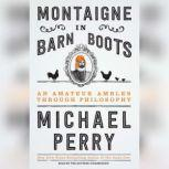 Montaigne in Barn Boots An Amateur Ambles Through Philosophy, Michael Perry