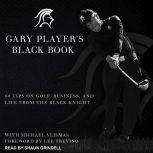 Gary Player's Black Book 60 Tips on Golf, Business, and Life from the Black Knight, Gary Player