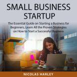 Small Business Startup The Essential Guide on Starting a Business for Beginners, Learn All the Proven Strategies on How to Start a Successful Business, Nicolas Harley