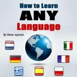 How to Learn Any Language Fast and Smart Methods to Speed Up Your Language Learning, Peter Ashton