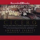 Cicero The Life and Times of Rome's Greatest Politician, Anthony Everitt