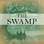 The Swamp The Everglades, Florida, and the Politics of Paradise, Michael Grunwald