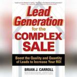 Lead Generation for the Complex Sale: Boost the Quality and Quantity of Leads to Increase Your ROI Boost the Quality and Quantity of Leads to Increase Your ROI, Brian Carroll