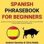 Spanish Phrasebook For Beginners: Quickly Learn Spanish Fast for Spanish Conversations - Which Includes 1001 Most Common Spanish Phrases for Beginners, Andrew Sanchez
