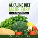 The Alkaline Diet Made Easy: Reclaim Your Health, Lose Weight & Heal Naturally, Madison Fuller
