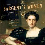 Sargent's Women Four Lives Behind the Canvas, Donna M. Lucey