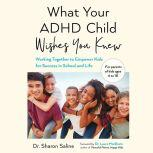 What Your ADHD Child Wishes You Knew Working Together to Empower Kids for Success in School and Life, Dr. Sharon Saline