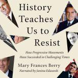 History Teaches Us to Resist How Progressive Movements Have Succeeded in Challenging Times, Mary Frances Berry