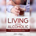Living With An Alcoholic: A Complete Guide On How To Find The Best Support And Save Your Alcoholic Partner