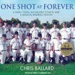 One Shot at Forever A Small Town, an Unlikely Coach, and a Magical Baseball Season, Chris Ballard