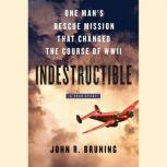 Indestructible One Man's Rescue Mission That Changed the Course of WWII, John R Bruning