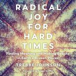 Radical Joy for Hard Times Finding Meaning and Making Beauty in Earth's Broken Places, Trebbe Johnson