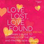 Love Lost, Love Found A Woman's Guide to Letting Go of the Past and Finding New Love, Unknown