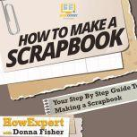 How to Make a Scrapbook Your Step By Step Guide To Making a Scrapbook, HowExpert