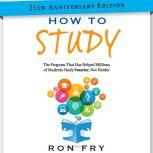 How to Study 25th Anniversary Edition The Program That Has Helped Millions of Students Study Smarter, Not Harder, Ron Fry